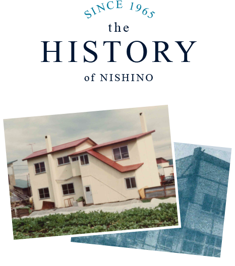 SINCE 1965 the HISTORY of NISHINO